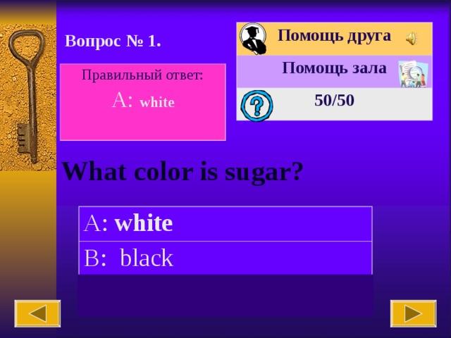 Помощь друга Помощь зала 50 /50 Вопрос № 1. Правильный ответ: A: white  What color is sugar? A: white B: black C: blue