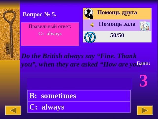 """Помощь друга Помощь зала 50 /50 Вопрос № 5. Правильный ответ: C: always  Do the British always say """"Fine. Thank you"""", when they are asked """"How are you?"""" Балл: 3 A: never B: sometimes C: always"""