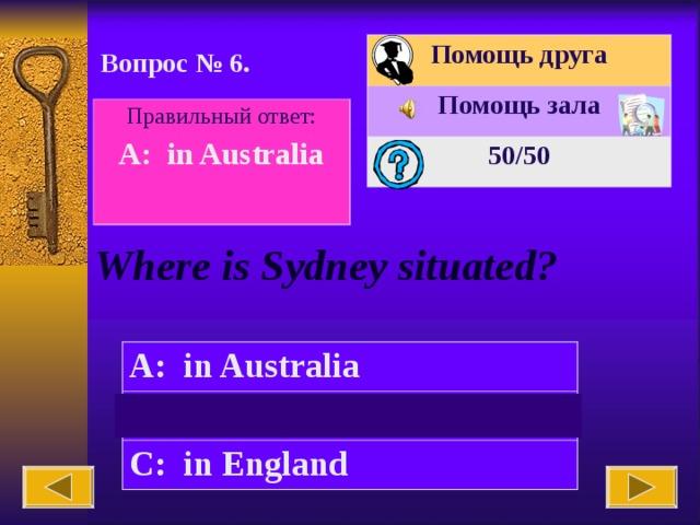 Помощь друга Помощь зала 50 /50 Вопрос № 6. Правильный ответ: A: in Australia  Where is Sydney situated? A: in Australia B: in America C: in England