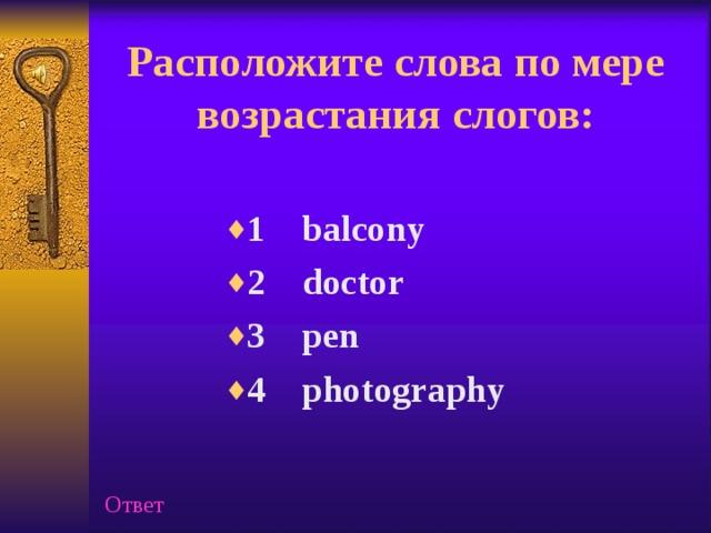 Расположите слова по мере возрастания слогов:   1 balcony 2 doctor 3 pen 4 photography Ответ