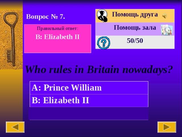 Помощь друга Помощь зала 50 /50 Вопрос № 7. Правильный ответ: B: Elizabeth II  Who rules in Britain nowadays? A: Prince William B: Elizabeth II C: Ludwig II