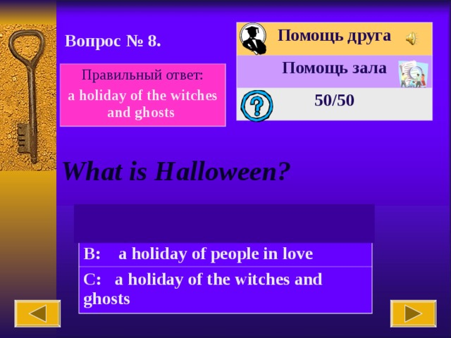 Помощь друга Помощь зала 50 /50 Вопрос № 8. Правильный ответ: a holiday of the witches and ghosts What is Halloween? A: Carlson's birthday B: a holiday of people in love C: a holiday of the witches and ghosts