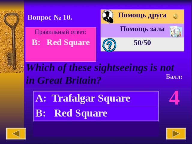 Помощь друга Помощь зала 50 /50 Вопрос № 10. Правильный ответ: B: Red Square  Which of these sightseeings is not in Great Britain? Балл: 4 A: Trafalgar Square B: Red Square C:  the Tower