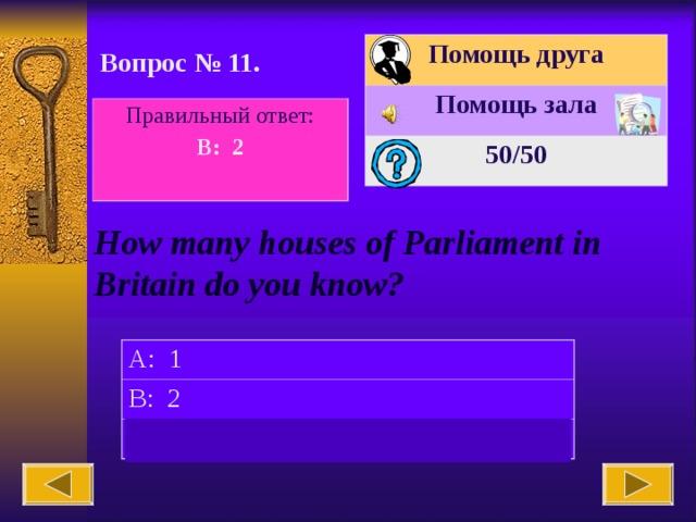 Помощь друга Помощь зала 50 /50 Вопрос № 11. Правильный ответ: B: 2  How many houses of Parliament in Britain do you know? A: 1 B: 2 C: 3