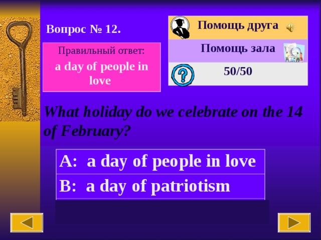 Помощь друга Помощь зала 50 /50 Вопрос № 12. Правильный ответ: a day of people in love What holiday do we celebrate on the 14 of February? A: a day of people in love B: a day of patriotism C: Mother's day