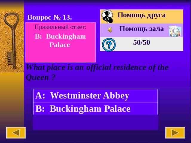 Помощь друга Помощь зала 50 /50 Вопрос № 1 3 . Правильный ответ: B: Buckingham Palace  What place is an official residence of the Queen ? A: Westminster Abbey B: Buckingham Palace C: the British Museum
