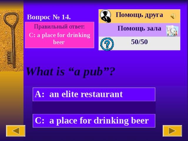 """Помощь друга Помощь зала 50 /50 Вопрос № 14. Правильный ответ: C:  a place for drinking beer What is """"a pub""""? A:  an elite restaurant B:  a market  C:  a place for drinking beer"""