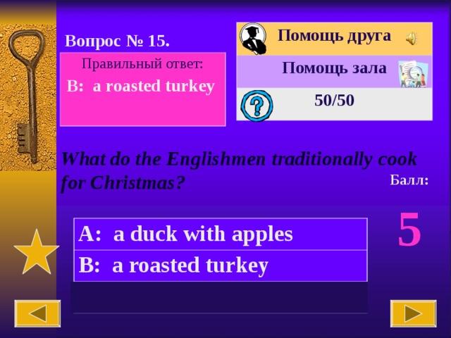 Помощь друга Помощь зала 50 /50 Вопрос № 15. Правильный ответ: B:  a roasted turkey  What do the Englishmen traditionally cook for Christmas? Балл: 5 A:  a duck with apples B:  a roasted turkey C:  a grilled chicken