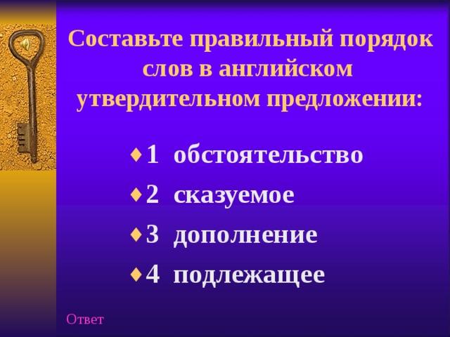 Составьте правильный порядок слов в английском утвердительном предложении:   1 обстоятельство 2 сказуемое 3 дополнение 4 подлежащее Ответ