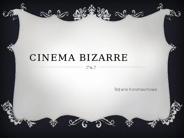 Cinema Bizarre  Tatjana Kondraschowa