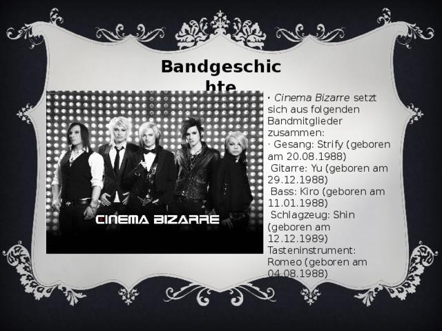 Bandgeschichte · Cinema Bizarre setzt sich aus folgenden Bandmitglieder zusammen: · Gesang: Strify (geboren am 20.08.1988)  Gitarre: Yu (geboren am 29.12.1988)  Bass: Kiro (geboren am 11.01.1988)  Schlagzeug: Shin (geboren am 12.12.1989)  Tasteninstrument: Romeo (geboren am 04.08.1988)