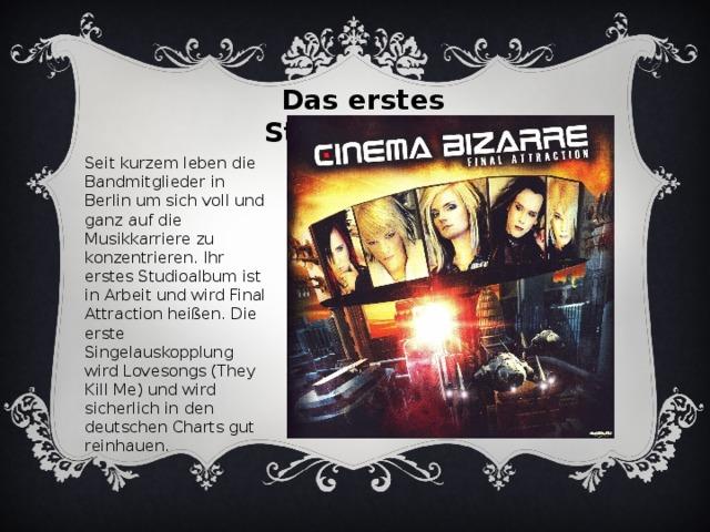 Das erstes Studioalbum Seit kurzem leben die Bandmitglieder in Berlin um sich voll und ganz auf die Musikkarriere zu konzentrieren. Ihr erstes Studioalbum ist in Arbeit und wird Final Attraction heißen. Die erste Singelauskopplung wird Lovesongs (They Kill Me) und wird sicherlich in den deutschen Charts gut reinhauen.