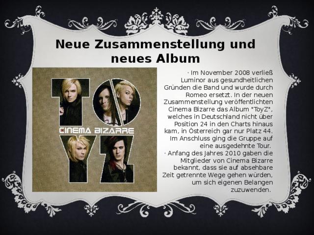Neue Zusammenstellung und neues Album · Im November 2008 verließ Luminor aus gesundheitlichen Gründen die Band und wurde durch Romeo ersetzt. In der neuen Zusammenstellung veröffentlichten Cinema Bizarre das Album