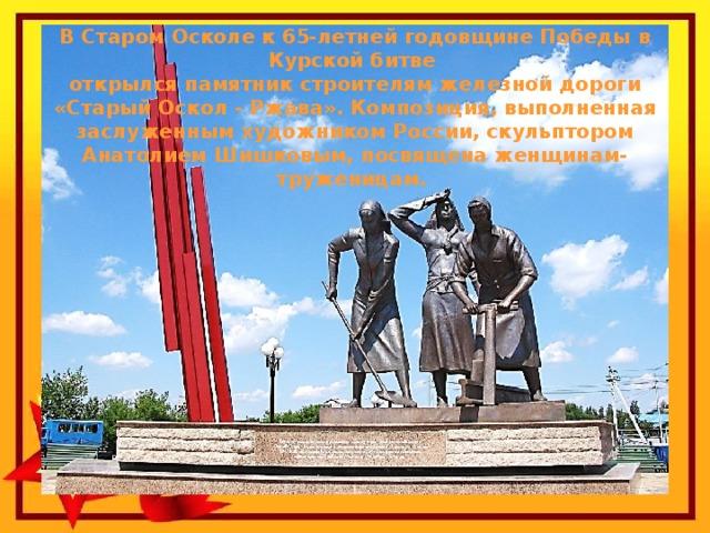 В Старом Осколе к 65-летней годовщине Победы в Курской битве открылся памятник строителям железной дороги «Старый Оскол - Ржава». Композиция, выполненная заслуженным художником России, скульптором Анатолием Шишковым, посвящена женщинам-труженицам.