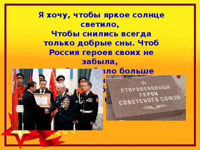 Я хочу, чтобы яркое солнце светило, Чтобы снились всегда только добрые сны. Чтоб Россия героев своих не забыла, Чтобы не было больше войны. Я хочу, чтобы не было больше войны!