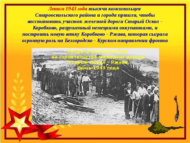 Летом 1943 года тысячи комсомольцев Старооскольского района и города пришли, чтобы восстановить участок железной дороги Старый Оскол - Коробково, разрушенный немецкими оккупантами, и построить новую ветку Коробково - Ржава, которая сыграла огромную роль на Белгородско - Курском направлении фронта Раздача инструментов на строительстве железной дороги  Старый Оскол – Ржава.  Июнь 1943 года