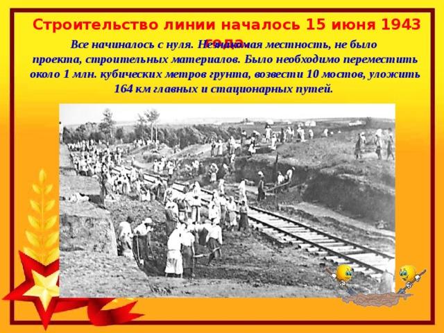 Строительство линии началось 15 июня 1943 года. Все начиналось с нуля. Незнакомая местность, не было проекта, строительных материалов. Было необходимо переместить около 1 млн. кубических метров грунта, возвести 10 мостов, уложить 164 км главных и стационарных путей.