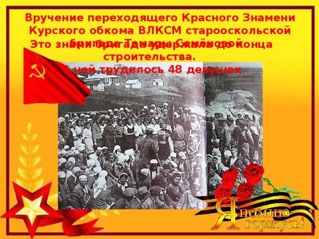 Вручение переходящего Красного Знамени Курского обкома ВЛКСМ старооскольской бригаде Тамары Семёновой. Это знамя бригада удержала до конца строительства. В ней трудилось 48 девушек