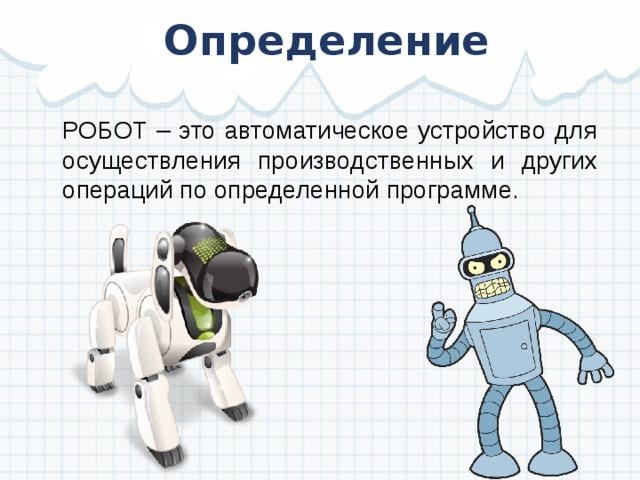 Определение РОБОТ – это автоматическое устройство для осуществления производственных и других операций по определенной программе.