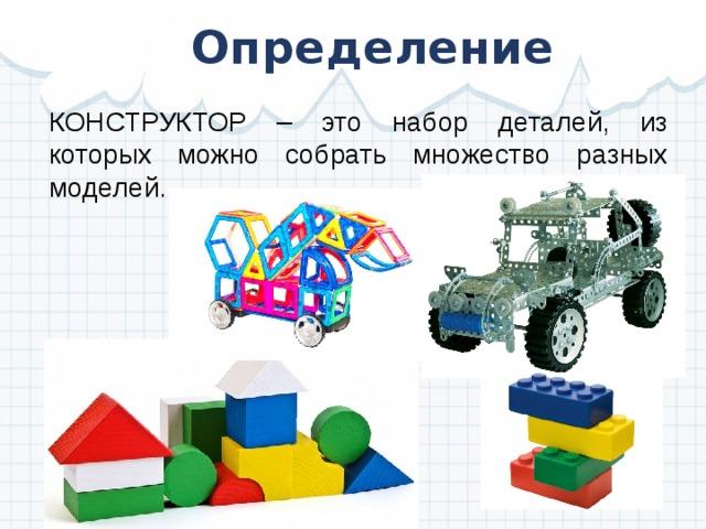 Определение КОНСТРУКТОР – это набор деталей, из которых можно собрать множество разных моделей.