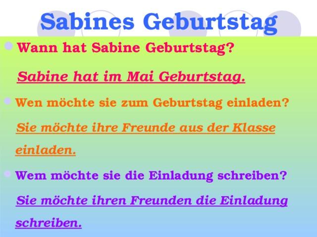 Sabines Geburtstag Wann hat Sabine Geburtstag?  Sabine hat im Mai Geburtstag. Wen möchte sie zum Geburtstag einladen?  Sie möchte ihre Freunde aus der Klasse einladen. Wem möchte sie die Einladung schreiben?  Sie möchte ihren Freunden die Einladung schreiben.