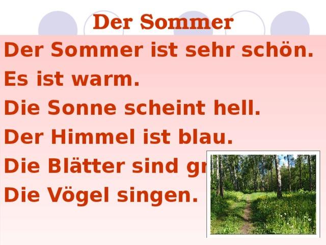 Der Sommer Der Sommer ist sehr schön. Es ist warm. Die Sonne scheint hell. Der Himmel ist blau. Die Blätter sind grün. Die Vögel singen.