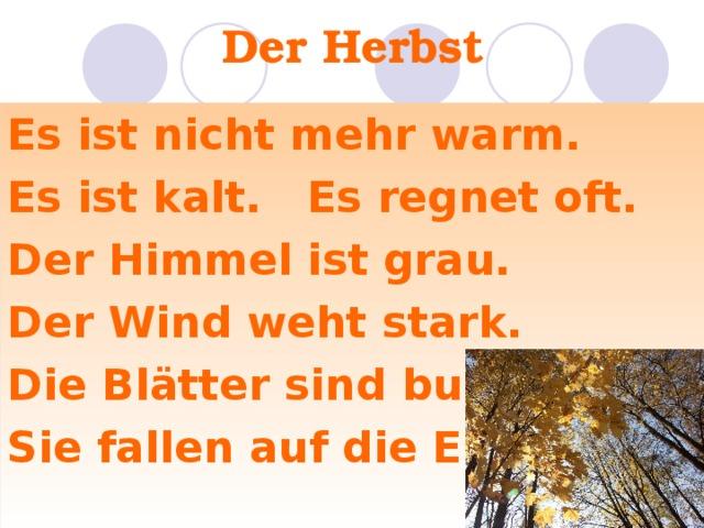 Der Herbst Es ist nicht mehr warm. Es ist kalt. Es regnet oft. Der Himmel ist grau. Der Wind weht stark. Die Blätter sind bunt. Sie fallen auf die Erde.