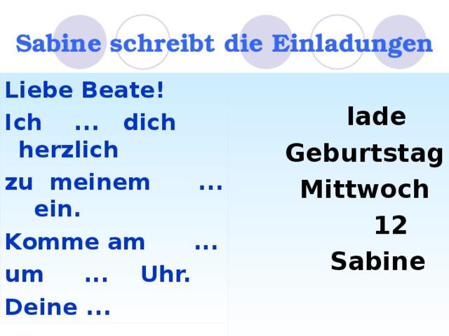 Sabine schreibt die Einladungen  lade  Geburtstag  Mittwoch  12  Sabine  Liebe Beate! Ich ... dich herzlich zu meinem ... ein. Komme am ... um ... Uhr. Deine ...