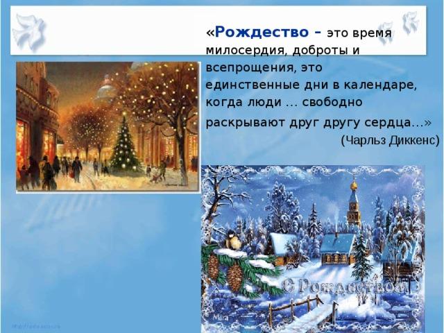 « Рождество – это время милосердия, доброты и всепрощения, это единственные дни в календаре, когда люди … свободно раскрывают друг другу сердца…»  (Чарльз Диккенс)