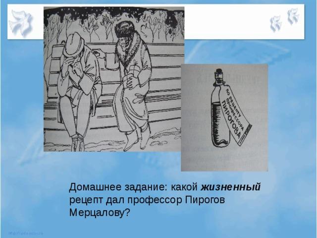 Домашнее задание: какой жизненный рецепт дал профессор Пирогов Мерцалову?