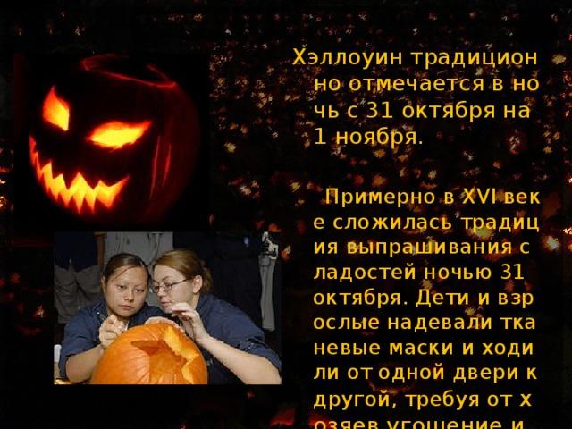 Хэллоуин традиционно отмечается в ночь с 31 октября на 1 ноября .  Примерно в XVI веке сложилась традиция выпрашивания сладостей ночью 31 октября. Дети и взрослые надевали тканевые маски и ходили от одной двери к другой, требуя от хозяев угощение и мелко шаля.