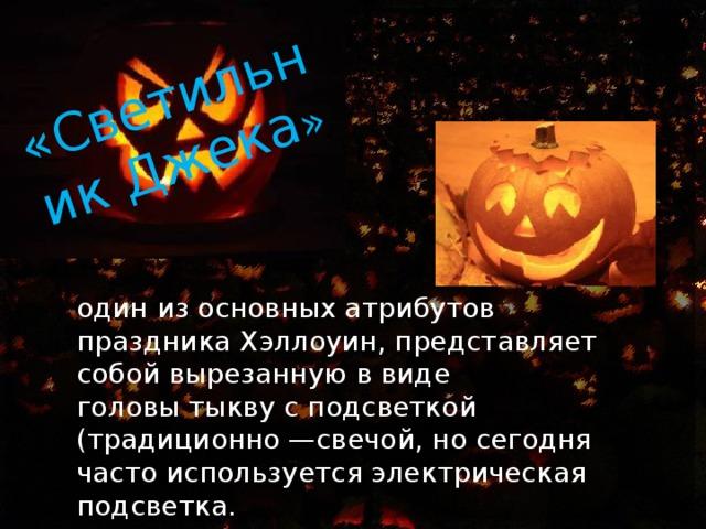 «Светильник Джека » один из основных атрибутов праздникаХэллоуин, представляет собой вырезанную в виде головытыквус подсветкой (традиционно —свечой, но сегодня часто используется электрическая подсветка.