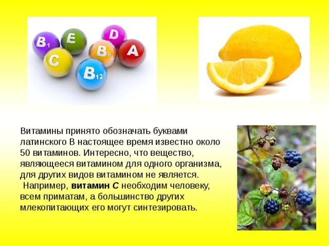 Витамины принято обозначать буквами латинского В настоящее время известно около 50 витаминов. Интересно, что вещество, являющееся витамином для одного организма, для других видов витамином не является.  Например, витамин С необходим человеку, всем приматам, а большинство других млекопитающих его могут синтезировать.