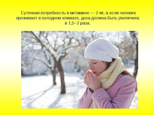 Суточная потребность в витамине — 2 мг, а если человек проживает в холодном климате, доза должна быть увеличена  в 1,5–2 раза.