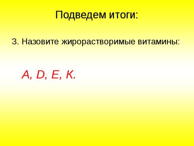 Подведем итоги: 3. Назовите жирорастворимые витамины:   А, D , Е, К.