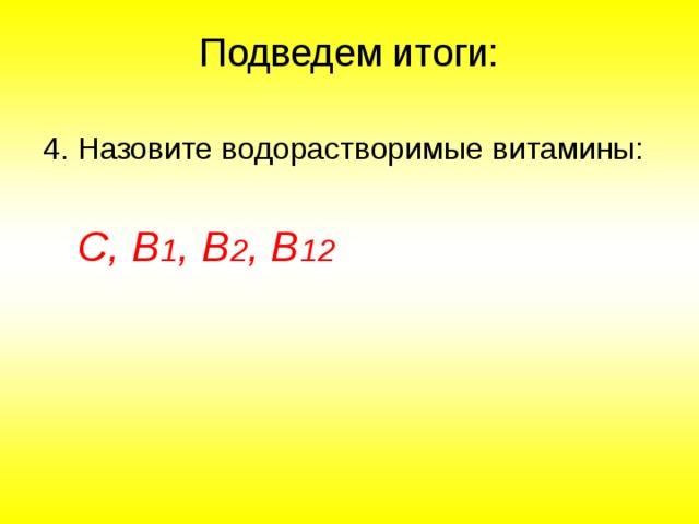 Подведем итоги: 4. Назовите водорастворимые витамины:   С, В 1 , В 2 , В 12