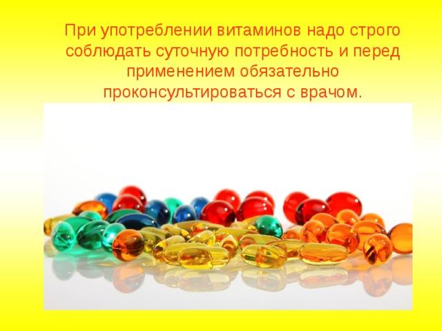 При употреблении витаминов надо строго соблюдать суточную потребность и перед применением обязательно проконсультироваться с врачом.