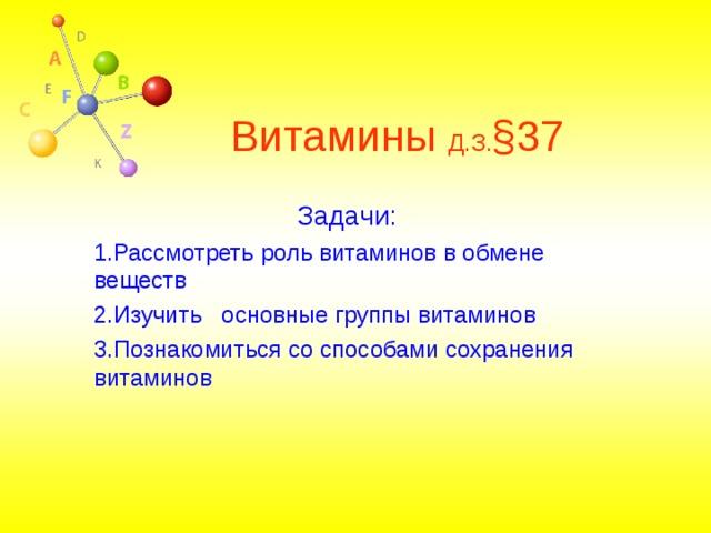 Витамины Д.З. § 37 Задачи: 1.Рассмотреть роль витаминов в обмене веществ 2.Изучить основные группы витаминов 3.Познакомиться со способами сохранения витаминов