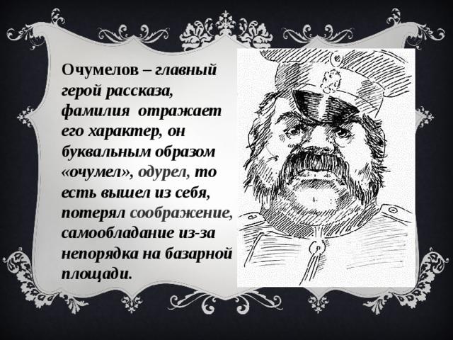 Очумелов – главный герой рассказа, фамилия отражает его характер, он буквальным образом «очумел», одурел, то есть вышел из себя, потерял соображение, самообладание из-за непорядка на базарной площади.