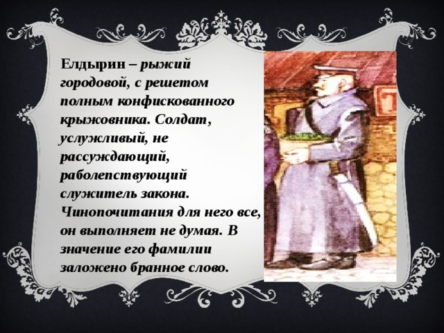 Елдырин – рыжий городовой, с решетом полным конфискованного крыжовника. Солдат, услужливый, не рассуждающий, раболепствующий служитель закона. Чинопочитания для него все, он выполняет не думая. В значение его фамилии заложено бранное слово.