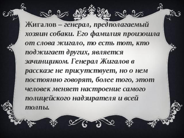 Жигалов – генерал, предполагаемый хозяин собаки. Его фамилия произошла от слова жигало, то есть тот, кто поджигает других, является зачинщиком. Генерал Жигалов в рассказе не присутствует, но о нем постоянно говорят, более того, этот человек меняет настроение самого полицейского надзирателя и всей толпы.