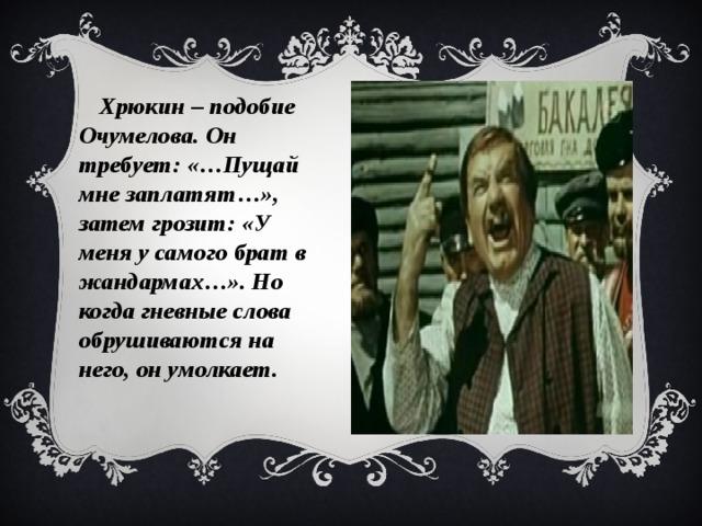 Хрюкин – подобие Очумелова. Он требует: «…Пущай мне заплатят…», затем грозит: «У меня у самого брат в жандармах…». Но когда гневные слова обрушиваются на него, он умолкает.