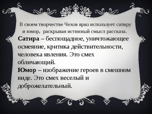 В своем творчестве Чехов ярко использует сатиру и юмор, раскрывая истинный смысл рассказа . Сатира – беспощадное, уничтожающее осмеяние, критика действительности, человека явления. Это смех обличающий. Юмор – изображение героев в смешном виде. Это смех веселый и доброжелательный.