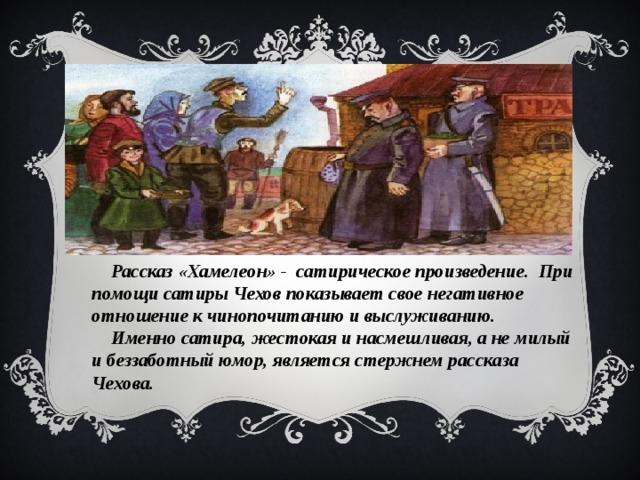 Рассказ «Хамелеон» - сатирическое произведение. При помощи сатиры Чехов показывает свое негативное отношение к чинопочитанию и выслуживанию. Именно сатира, жестокая и насмешливая, а не милый и беззаботный юмор, является стержнем рассказа Чехова.