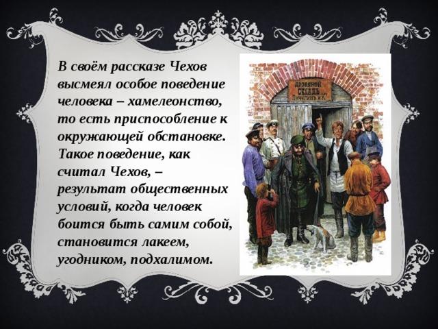 В своём рассказе Чехов высмеял особое поведение человека – хамелеонство, то есть приспособление к окружающей обстановке. Такое поведение, как считал Чехов, – результат общественных условий, когда человек боится быть самим собой, становится лакеем, угодником, подхалимом.