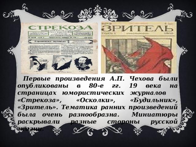 Первые произведения А.П. Чехова были опубликованы в 80-е гг. 19 века на страницах юмористических журналов «Стрекоза», «Осколки», «Будильник», «Зритель». Тематика ранних произведений была очень разнообразна. Миниатюры раскрывали разные стороны русской жизни.