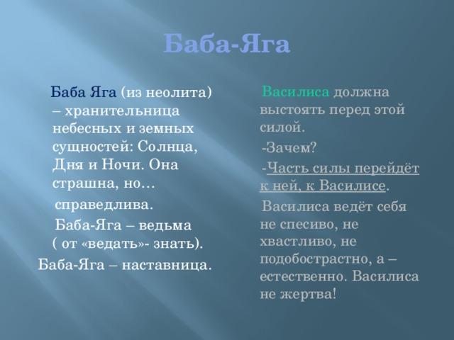Баба-Яга  Баба Яга (из неолита) – хранительница небесных и земных сущностей: Солнца, Дня и Ночи. Она страшна, но…  Василиса должна выстоять перед этой силой.  справедлива.  -Зачем?  Баба-Яга – ведьма ( от «ведать»- знать).  - Часть силы перейдёт к ней, к Василисе .  Баба-Яга – наставница.  Василиса ведёт себя не спесиво, не хвастливо, не подобострастно, а – естественно. Василиса не жертва!