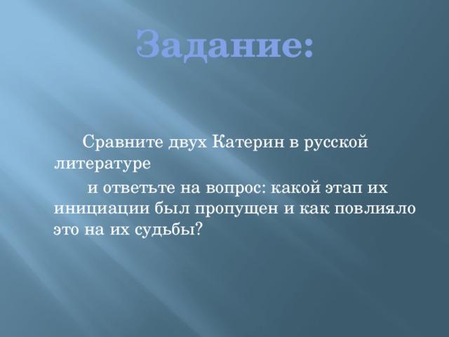 Задание:  Сравните двух Катерин в русской литературе  и ответьте на вопрос: какой этап их инициации был пропущен и как повлияло это на их судьбы?