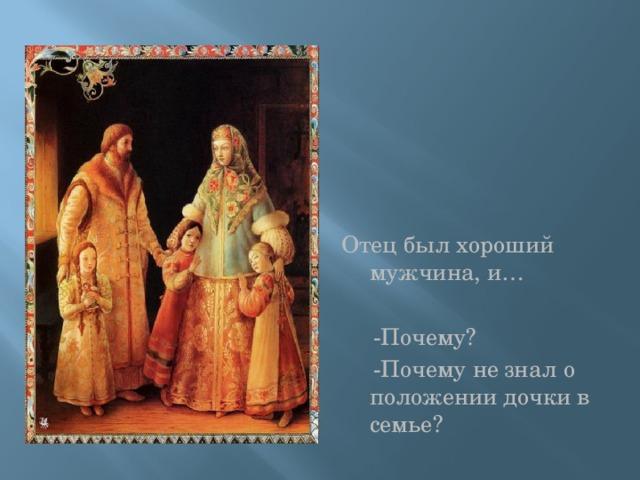 Отец был хороший мужчина, и…  -Почему?  -Почему не знал о положении дочки в семье?