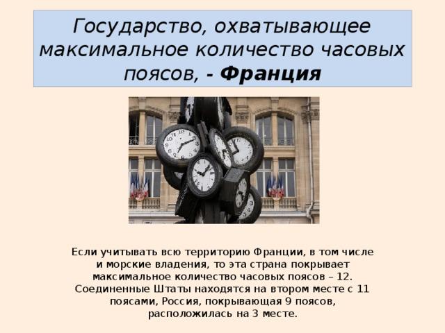 Государство, охватывающее максимальное количество часовых поясов, - Франция Если учитывать всю территорию Франции, в том числе и морские владения, то эта страна покрывает максимальное количество часовых поясов – 12. Соединенные Штаты находятся на втором месте с 11 поясами, Россия, покрывающая 9 поясов, расположилась на 3 месте.
